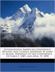 International American Conference. Opening and Closing Addresses by James G. Blaine, President of the Conference, October 2, 1889, and April 19, 1890