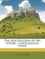 The Non-Religion of the Future, a Sociological Study; - Jean-Marie Guyau
