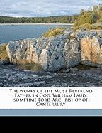 The Works of the Most Reverend Father in God, William Laud, Sometime Lord Archbishop of Canterbury