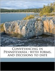 Conveyancing in Pennsylvania: with forms, and decisions to date - Grover Cleveland Ladner