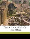 Elaine; An Idyl of the King - Lord Alfred Tennyson