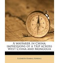 A Wayfarer in China; Impressions of a Trip Across West China and Mongolia - Elizabeth Kimball Kendall