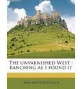 The Unvarnished West - James Matthew Pollock