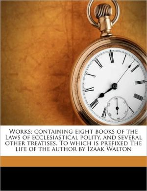 Works; containing eight books of the Laws of ecclesiastical polity, and several other treatises. To which is prefixed The life of the author by Izaak Walton Volume 2 - Richard Hooker, Izaak Walton