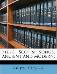 Select Scotish songs, ancient and modern; Volume 2 - R H. 1770-1812 Cromek