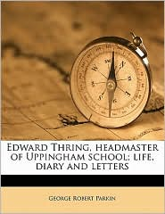 Edward Thring, headmaster of Uppingham school; life, diary and letters - George Robert Parkin