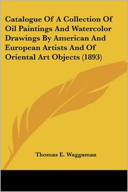 Catalogue Of A Collection Of Oil Paintings And Watercolor Drawings By American And European Artists And Of Oriental Art Objects (1893) - Thomas E. Waggaman