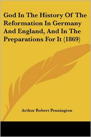 God In The History Of The Reformation In Germany And England, And In The Preparations For It (1869) - Arthur Robert Pennington
