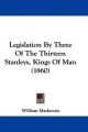 Legislation By Three Of The Thirteen Stanleys, Kings Of Man (1860) - William Mackenzie