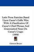 Latin Prose Exercises Based Upon Caesar's Gallic War: With a Classification of Caesar's Chief Phrases and Grammatical Notes on Caesar's Usages (1884)