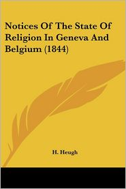Notices Of The State Of Religion In Geneva And Belgium (1844) - H. Heugh