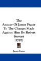 Answer Of James Fraser To The Charges Made Against Him By Robert Stewart (1787) - James Fraser
