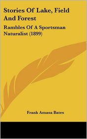 Stories of Lake, Field and Forest: Rambles of a Sportsman Naturalist (1899) - Frank Amasa Bates