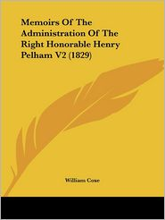 Memoirs Of The Administration Of The Right Honorable Henry Pelham V2 (1829) - William Coxe