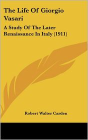 The Life of Giorgio Vasari: A Study of the Later Renaissance in Italy (1911) - Robert Walter Carden