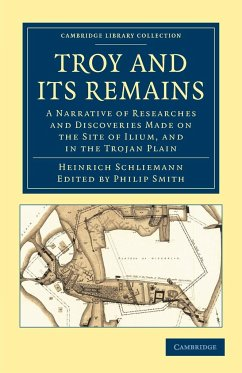 Troy and Its Remains: A Narrative of Researches and Discoveries Made on the Site of Ilium, and in the Trojan Plain - Schliemann, Heinrich