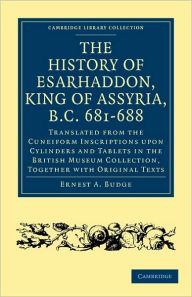 The History of Esarhaddon (Son of Sennacherib) King of Assyria, B.C. 681-688: Translated from the Cuneiform Inscriptions upon Cylinders and Tablets in the British Museum Collection, Together with Original Texts - Ernest A. Budge
