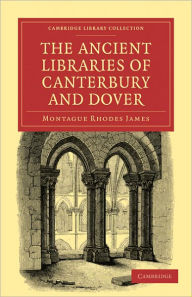 The Ancient Libraries of Canterbury and Dover: The Catalogues of the Libraries of Christ Church Priory and St. Augustine's Abbey at Canterbury and of St. Martin's Priory at Dover - Montague Rhodes James