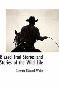 Blazed Trail Stories and Stories of the Wild Life - White, Stewart Edward