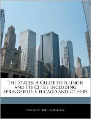 The States: A Guide to Illinois and Its Cities Including Springfield, Chicago and Others - Holden Hartsoe
