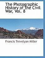 The Photographic History of the Civil War, Vol. 8 - Miller, Francis Trevelyan
