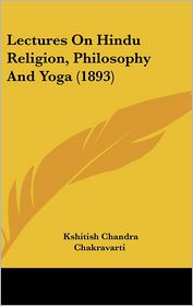 Lectures On Hindu Religion, Philosophy And Yoga (1893) - Kshitish Chandra Chakravarti