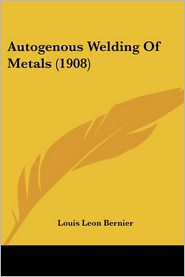 Autogenous Welding Of Metals (1908) - Louis Leon Bernier