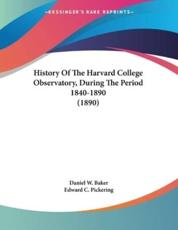 History of the Harvard College Observatory, During the Period 1840-1890 (1890) - Daniel W Baker