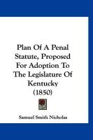 Plan of a Penal Statute, Proposed for Adoption to the Legislature of Kentucky (1850)
