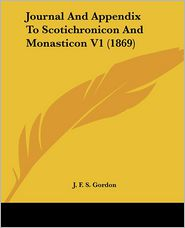 Journal And Appendix To Scotichronicon And Monasticon V1 (1869) - J.F.S. Gordon