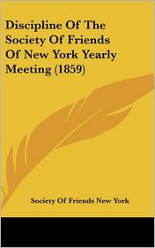 Discipline Of The Society Of Friends Of New York Yearly Meeting (1859) - Society Of Friends New York