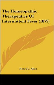 The Homeopathic Therapeutics Of Intermittent Fever (1879) - Henry C. Allen