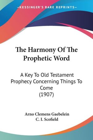 The Harmony Of The Prophetic Word - Arno Clemens Gaebelein, Foreword by C.I. Scofield