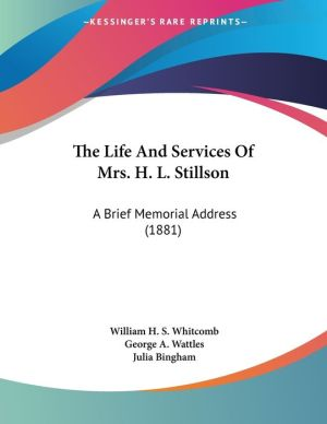 The Life and Services of Mrs H L Stillson: A Brief Memorial Address (1881) - William H.S. Whitcomb, George A. Wattles, Julia Bingham