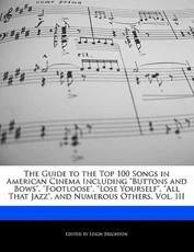 The Guide to the Top 100 Songs in American Cinema Including Buttons and Bows, Footloose, Lose Yourself, All That Jazz, and Numerous Others, Vol. III - Leigh Brighton