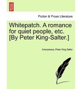 Whitepatch. a Romance for Quiet People, Etc. [By Peter King-Salter.] - Anonymous