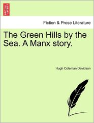 The Green Hills by the Sea. a Manx Story. - Hugh Coleman Davidson