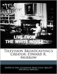 Television Broadcasting's Creator: Edward R. Murrow - Eric Alexander