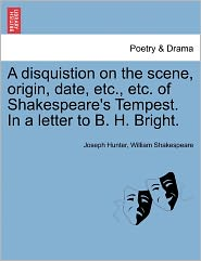 A Disquistion On The Scene, Origin, Date, Etc., Etc. Of Shakespeare's Tempest. In A Letter To B. H. Bright. - Joseph Hunter, William Shakespeare