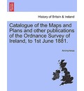 Catalogue of the Maps and Plans and Other Publications of the Ordnance Survey of Ireland, to 1st June 1881. - Anonymous