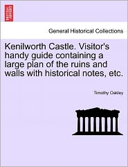 Kenilworth Castle. Visitor's Handy Guide Containing A Large Plan Of The Ruins And Walls With Historical Notes, Etc. - Timothy Oakley