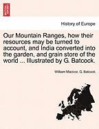 Our Mountain Ranges, How Their Resources May Be Turned to Account, and India Converted Into the Garden, and Grain Store of the World ... Illustrated b