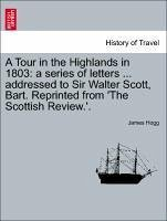 A Tour in the Highlands in 1803: a series of letters ... addressed to Sir Walter Scott, Bart. Reprinted from 'The Scottish Review.'. - Hogg, James