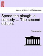 Morton, Thomas: Speed the plough: a comedy ... The second edition.