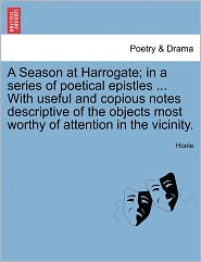 A Season at Harrogate; in a series of poetical epistles ... With useful and copious notes descriptive of the objects most worthy of attention in the vicinity. - Hoole