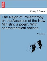 The Reign of Philanthropy; or, the Auspices of the New Ministry: a poem. With characteristical notices. - Anonymous