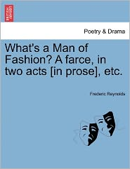 What's A Man Of Fashion? A Farce, In Two Acts [In Prose], Etc. - Frederic Reynolds
