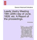 Leeds Vestry Meeting 19th (20th) Day of June, 1828, Etc. a Report of the Proceedings. - Anonymous