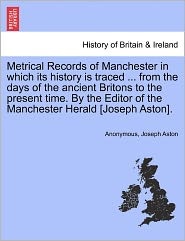Metrical Records of Manchester in which its history is traced. from the days of the ancient Britons to the present time. By the Editor of the Manchester Herald [Joseph Aston]. - Anonymous, Joseph Aston