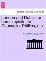 London and Dublin: an heroic epistle, to Counsellor Phillips, etc. - Phillips, Charles Daniel, George